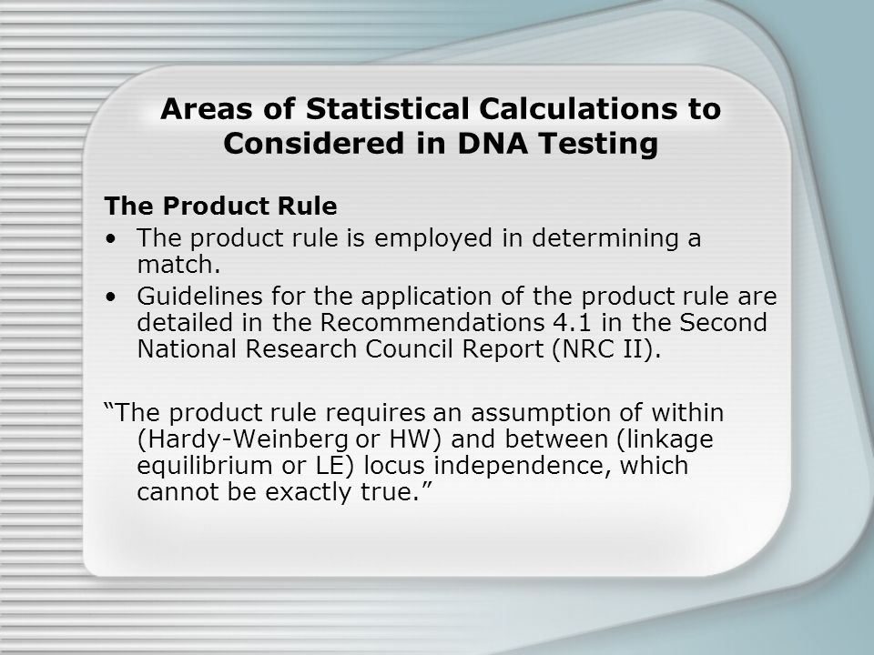 Areas of Statistical Calculations to Considered in DNA Testing The Product Rule The product rule is employed in determining a match.