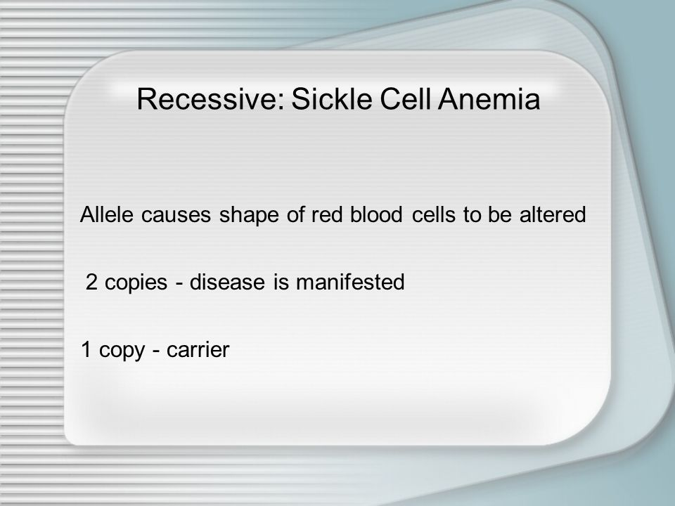 Recessive: Sickle Cell Anemia Allele causes shape of red blood cells to be altered 2 copies - disease is manifested 1 copy - carrier