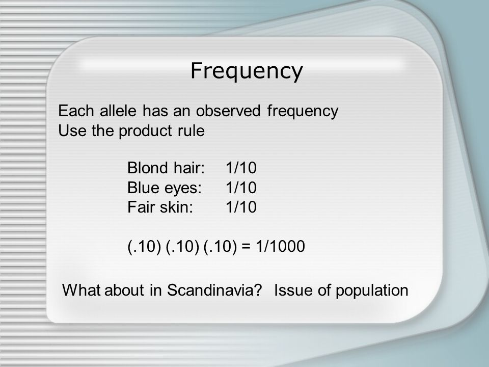 Frequency Each allele has an observed frequency Use the product rule Blond hair: 1/10 Blue eyes:1/10 Fair skin:1/10 (.10) (.10) (.10) = 1/1000 What about in Scandinavia.