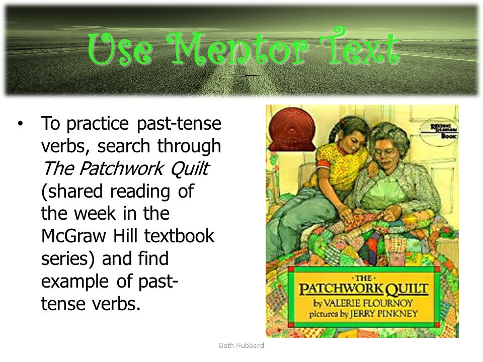 Beth Hubbard Use Mentor Text To practice past-tense verbs, search through The Patchwork Quilt (shared reading of the week in the McGraw Hill textbook series) and find example of past- tense verbs.
