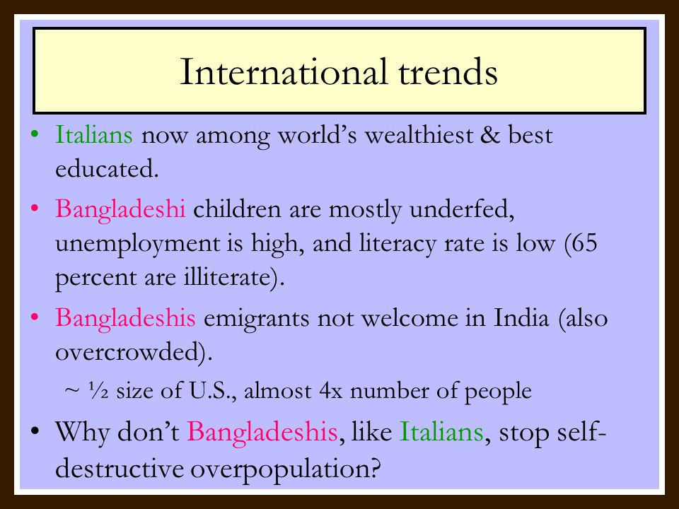 International trends In 1971, Italy's population - 54 million Bangladesh had 66 million people in a smaller area (size of Wisconsin) In 2000, Italy's population stabilized at 57 million Bangladesh population doubled to 132 million, and still growing