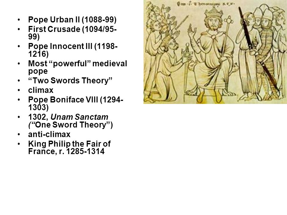 Pope Urban II (1088-99) First Crusade (1094/95- 99) Pope Innocent III (1198- 1216) Most powerful medieval pope Two Swords Theory climax Pope Boniface VIII (1294- 1303) 1302, Unam Sanctam ( One Sword Theory ) anti-climax King Philip the Fair of France, r.