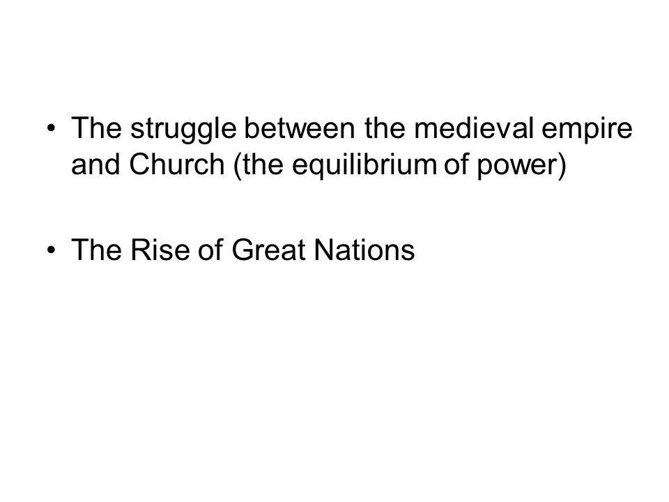 The struggle between the medieval empire and Church (the equilibrium of power) The Rise of Great Nations