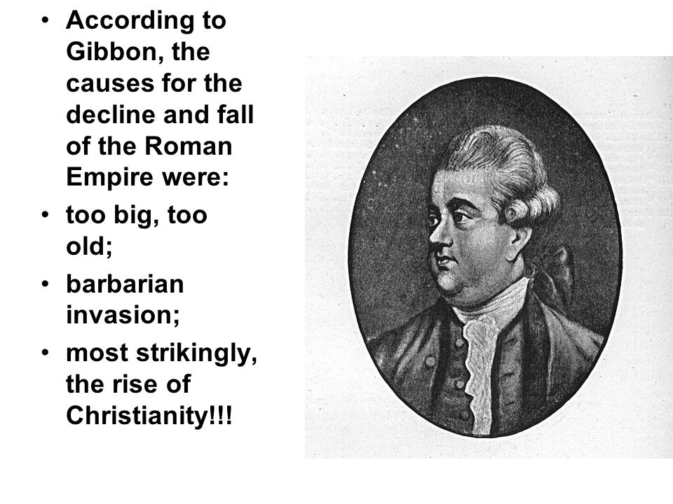 According to Gibbon, the causes for the decline and fall of the Roman Empire were: too big, too old; barbarian invasion; most strikingly, the rise of Christianity!!!