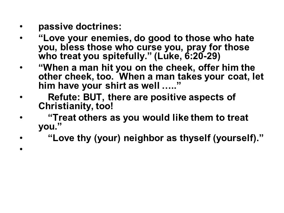 passive doctrines: Love your enemies, do good to those who hate you, bless those who curse you, pray for those who treat you spitefully. (Luke, 6:20-29) When a man hit you on the cheek, offer him the other cheek, too.