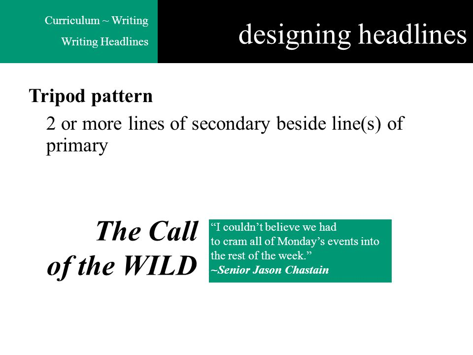 Curriculum ~ Writing Writing Headlines Tripod pattern 2 or more lines of secondary beside line(s) of primary The Call of the WILD I couldn't believe we had to cram all of Monday's events into the rest of the week. ~Senior Jason Chastain designing headlines