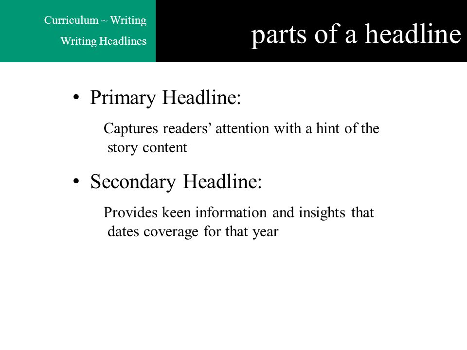 Curriculum ~ Writing Writing Headlines parts of a headline Primary Headline: Captures readers' attention with a hint of the story content Secondary Headline: Provides keen information and insights that dates coverage for that year