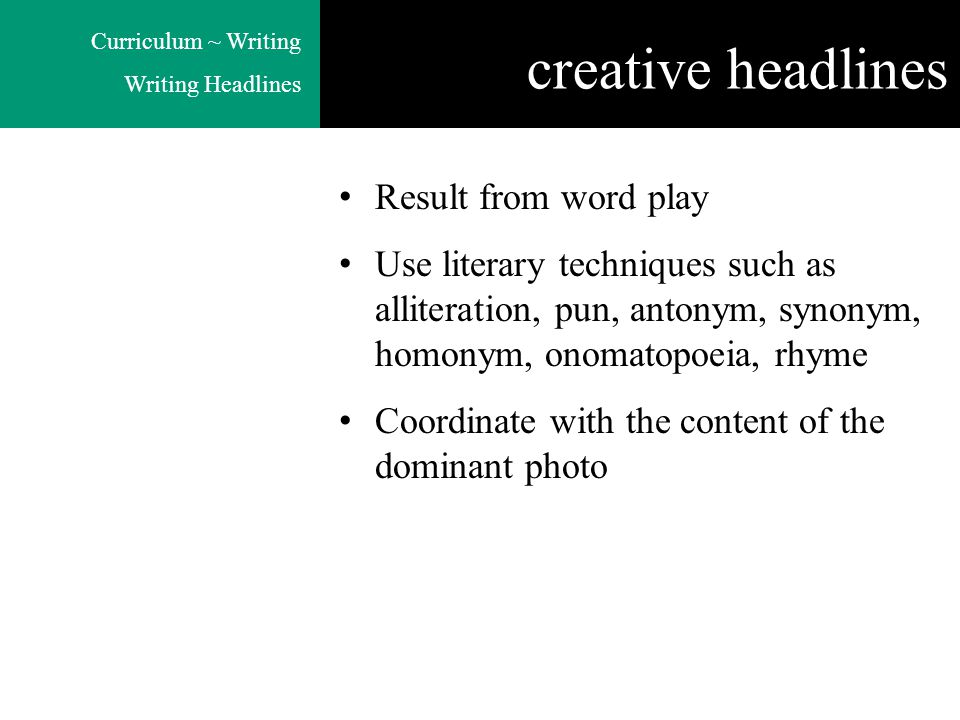 Curriculum ~ Writing Writing Headlines creative headlines Result from word play Use literary techniques such as alliteration, pun, antonym, synonym, homonym, onomatopoeia, rhyme Coordinate with the content of the dominant photo
