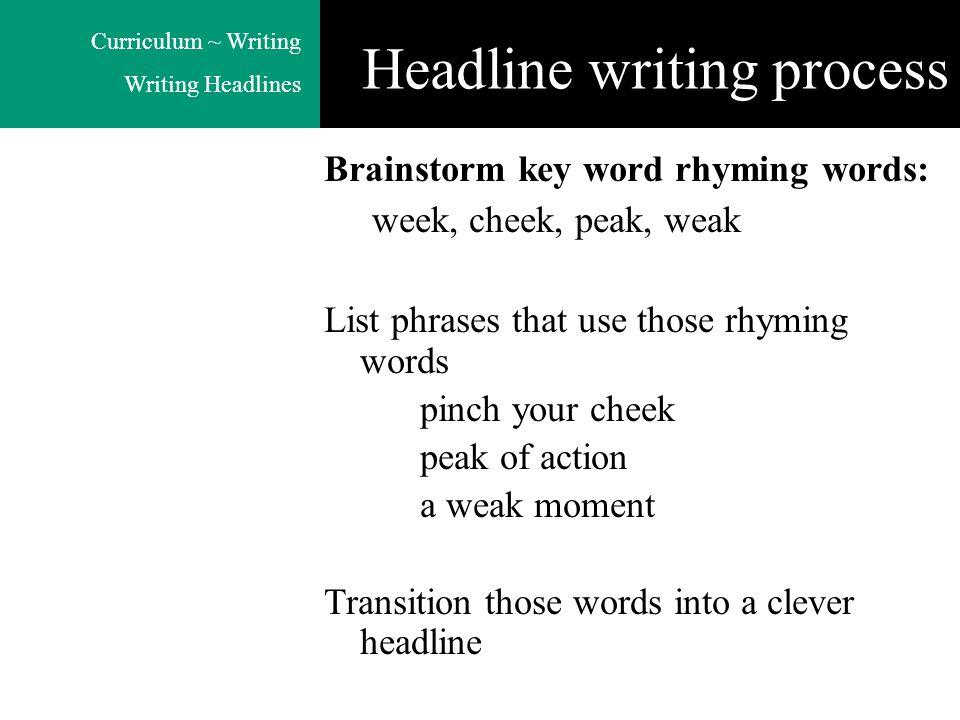 Curriculum ~ Writing Writing Headlines Brainstorm key word rhyming words: week, cheek, peak, weak List phrases that use those rhyming words pinch your cheek peak of action a weak moment Transition those words into a clever headline Headline writing process