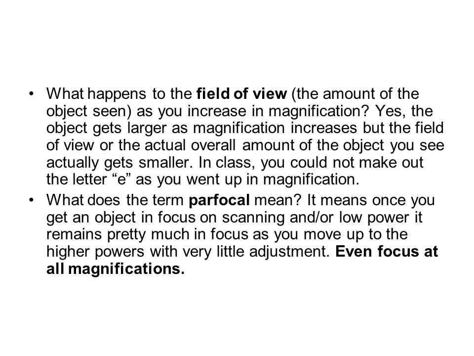 What happens to the field of view (the amount of the object seen) as you increase in magnification.
