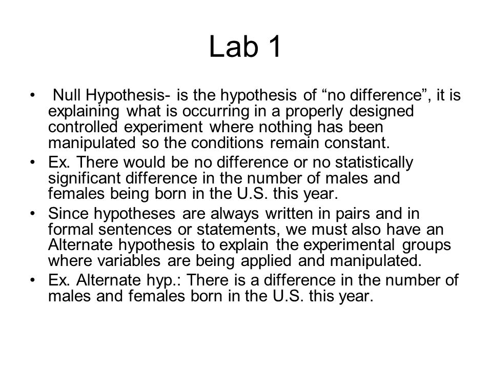 Lab 1 Null Hypothesis- is the hypothesis of no difference , it is explaining what is occurring in a properly designed controlled experiment where nothing has been manipulated so the conditions remain constant.