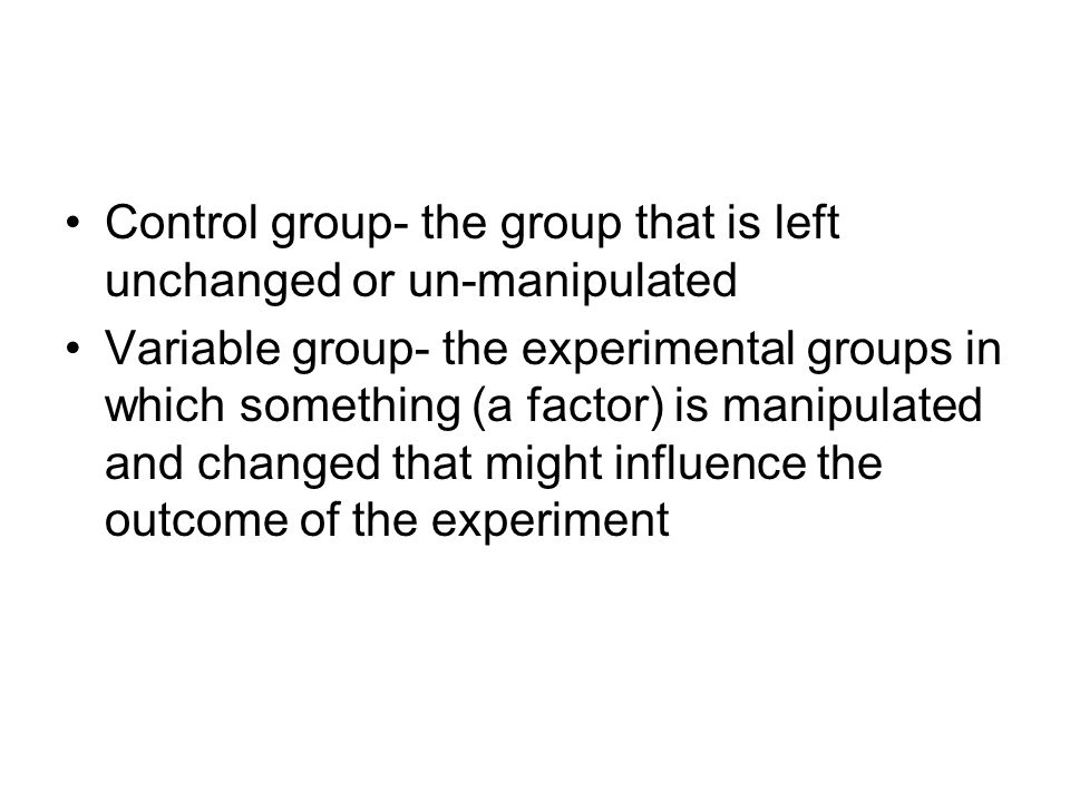Control group- the group that is left unchanged or un-manipulated Variable group- the experimental groups in which something (a factor) is manipulated and changed that might influence the outcome of the experiment