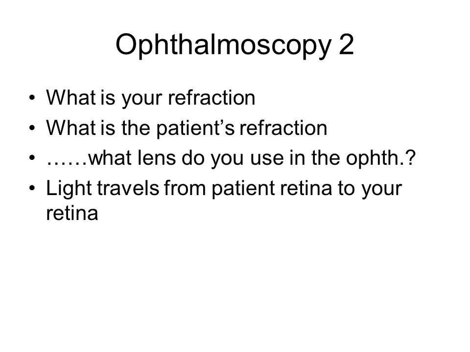 Ophthalmoscopy 2 What is your refraction What is the patient's refraction ……what lens do you use in the ophth.? Light travels from patient retina to y