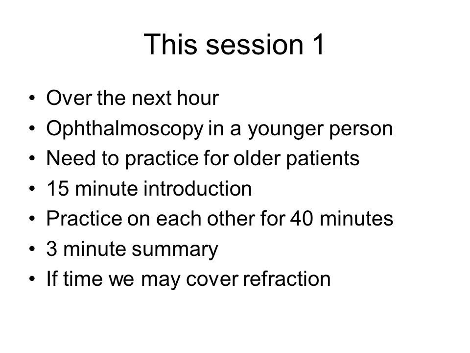 This session 1 Over the next hour Ophthalmoscopy in a younger person Need to practice for older patients 15 minute introduction Practice on each other