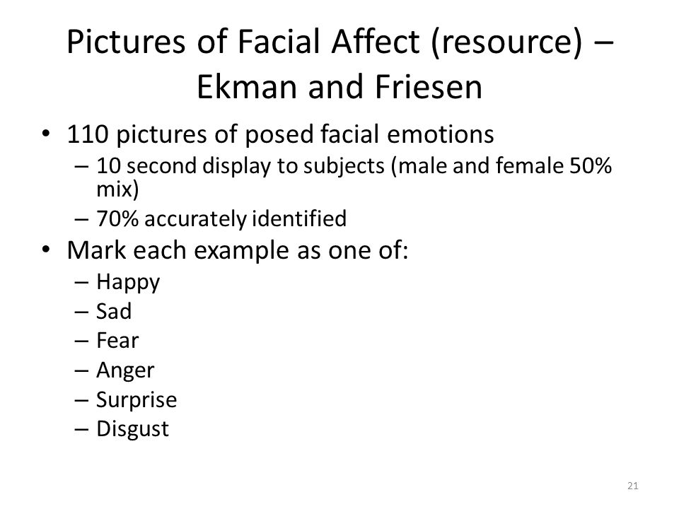 Pictures of Facial Affect (resource) – Ekman and Friesen 110 pictures of posed facial emotions – 10 second display to subjects (male and female 50% mix) – 70% accurately identified Mark each example as one of: – Happy – Sad – Fear – Anger – Surprise – Disgust 21
