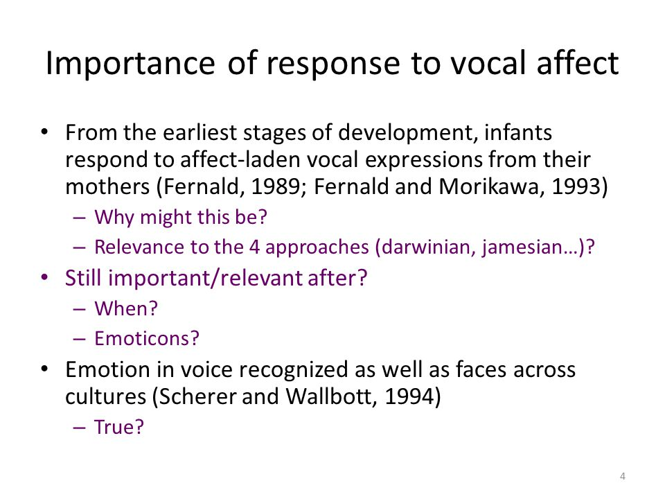 Importance of response to vocal affect From the earliest stages of development, infants respond to affect-laden vocal expressions from their mothers (Fernald, 1989; Fernald and Morikawa, 1993) – Why might this be.