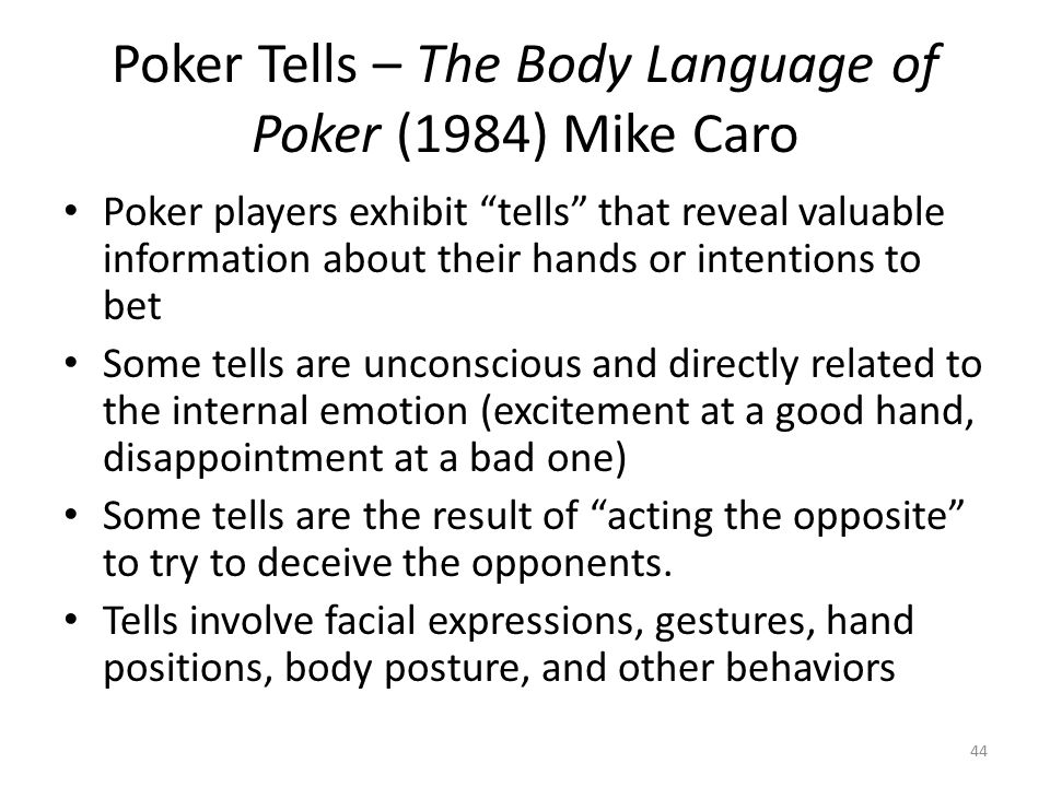 Poker Tells – The Body Language of Poker (1984) Mike Caro Poker players exhibit tells that reveal valuable information about their hands or intentions to bet Some tells are unconscious and directly related to the internal emotion (excitement at a good hand, disappointment at a bad one) Some tells are the result of acting the opposite to try to deceive the opponents.