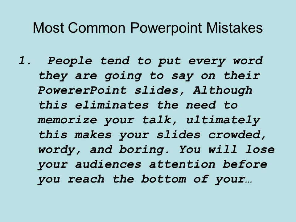 Most Common Powerpoint Mistakes 1.People tend to put every word they are going to say on their PowererPoint slides, Although this eliminates the need to memorize your talk, ultimately this makes your slides crowded, wordy, and boring.