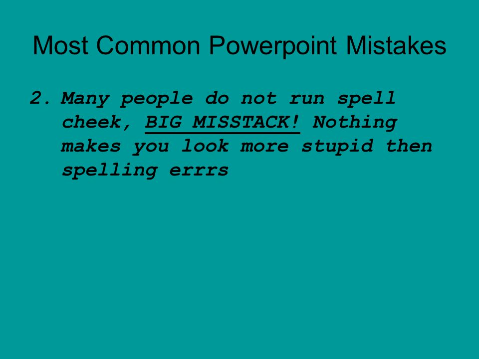 Most Common Powerpoint Mistakes 2.Many people do not run spell cheek, BIG MISSTACK.