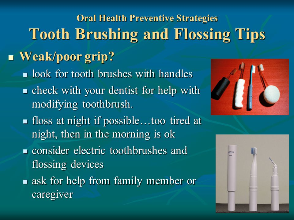Oral Health Preventive Strategies Tooth Brushing and Flossing Tips Weak/poor grip.