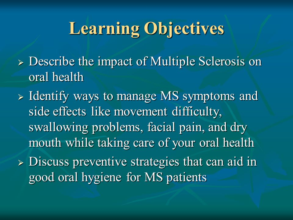 Learning Objectives  Describe the impact of Multiple Sclerosis on oral health  Identify ways to manage MS symptoms and side effects like movement difficulty, swallowing problems, facial pain, and dry mouth while taking care of your oral health  Discuss preventive strategies that can aid in good oral hygiene for MS patients