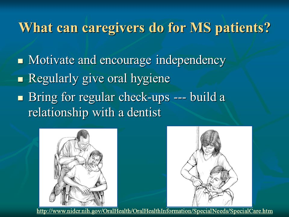 What can caregivers do for MS patients? Motivate and encourage independency Motivate and encourage independency Regularly give oral hygiene Regularly