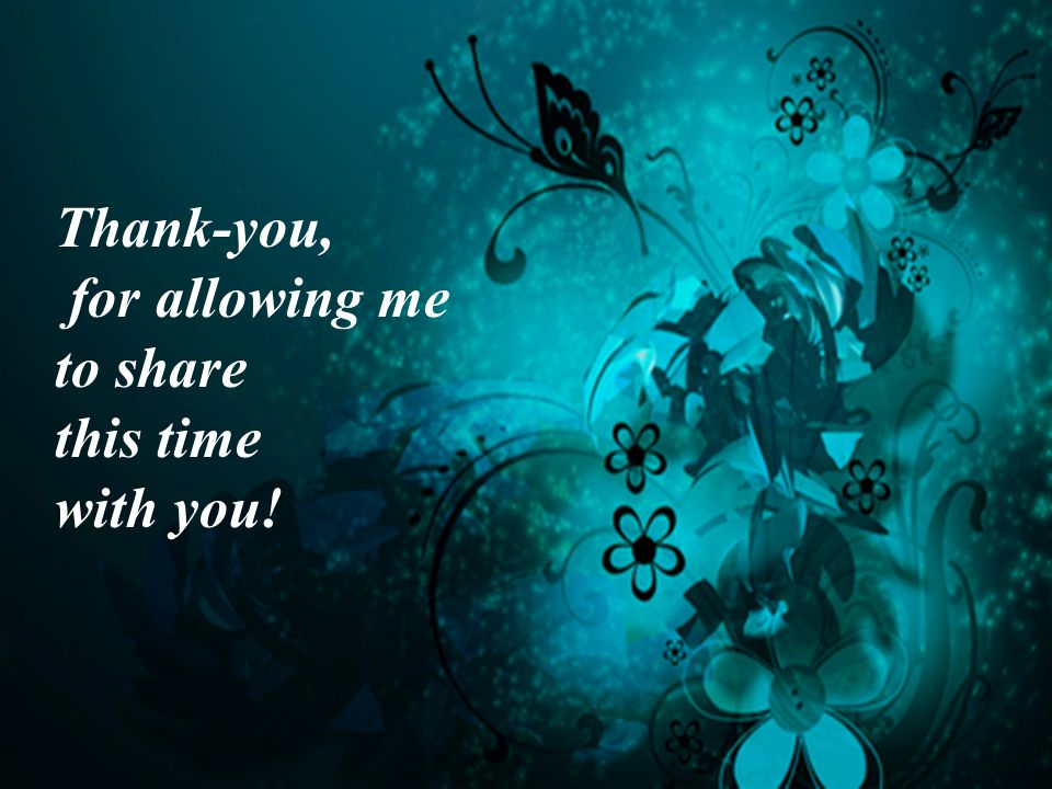Thank-you, for allowing me to share this time with you!