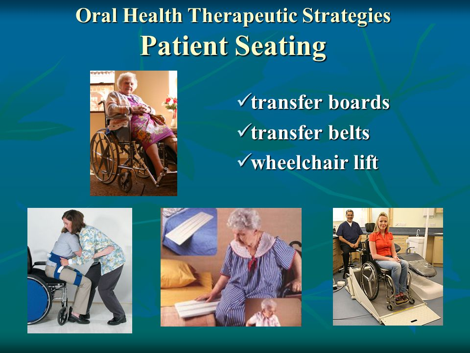 transfer boards transfer boards transfer belts transfer belts wheelchair lift wheelchair lift Oral Health Therapeutic Strategies Patient Seating