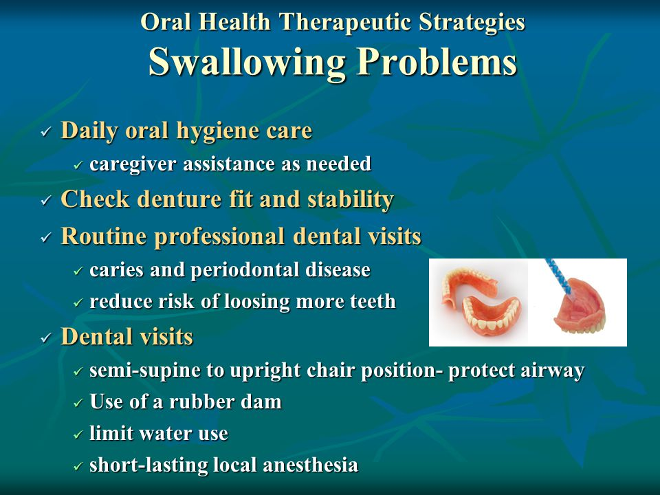 Oral Health Therapeutic Strategies Swallowing Problems Daily oral hygiene care Daily oral hygiene care caregiver assistance as needed caregiver assistance as needed Check denture fit and stability Check denture fit and stability Routine professional dental visits Routine professional dental visits caries and periodontal disease caries and periodontal disease reduce risk of loosing more teeth reduce risk of loosing more teeth Dental visits Dental visits semi-supine to upright chair position- protect airway semi-supine to upright chair position- protect airway Use of a rubber dam Use of a rubber dam limit water use limit water use short-lasting local anesthesia short-lasting local anesthesia
