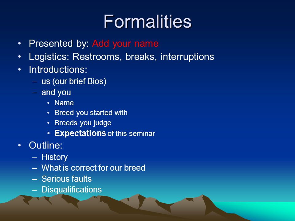 Formalities Presented by: Add your name Logistics: Restrooms, breaks, interruptions Introductions: –us (our brief Bios) –and you Name Breed you started with Breeds you judge Expectations of this seminar Outline: –History –What is correct for our breed –Serious faults –Disqualifications