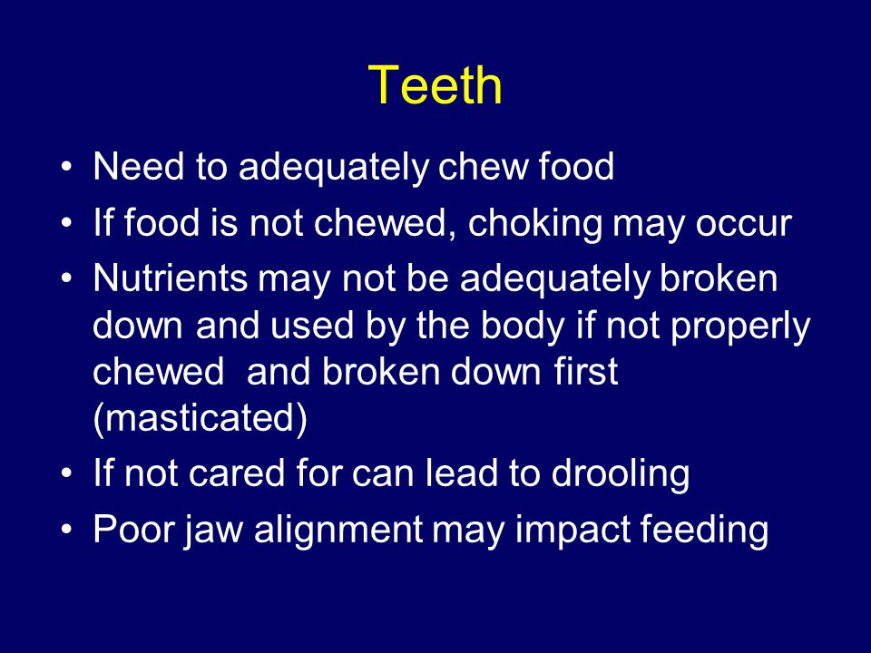 Teeth Need to adequately chew food If food is not chewed, choking may occur Nutrients may not be adequately broken down and used by the body if not properly chewed and broken down first (masticated) If not cared for can lead to drooling Poor jaw alignment may impact feeding