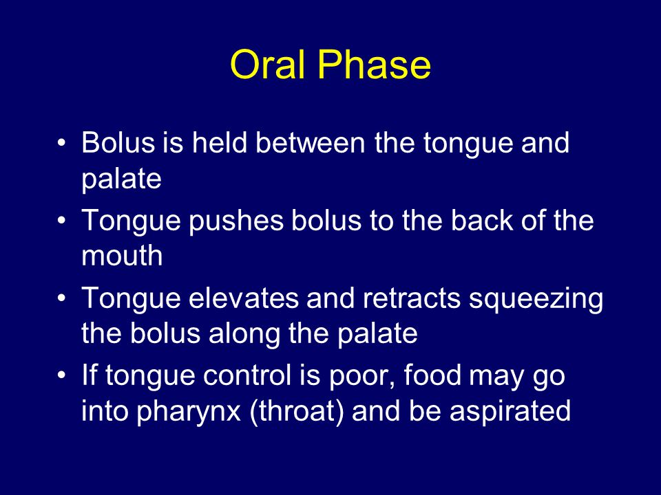Oral Phase Bolus is held between the tongue and palate Tongue pushes bolus to the back of the mouth Tongue elevates and retracts squeezing the bolus along the palate If tongue control is poor, food may go into pharynx (throat) and be aspirated