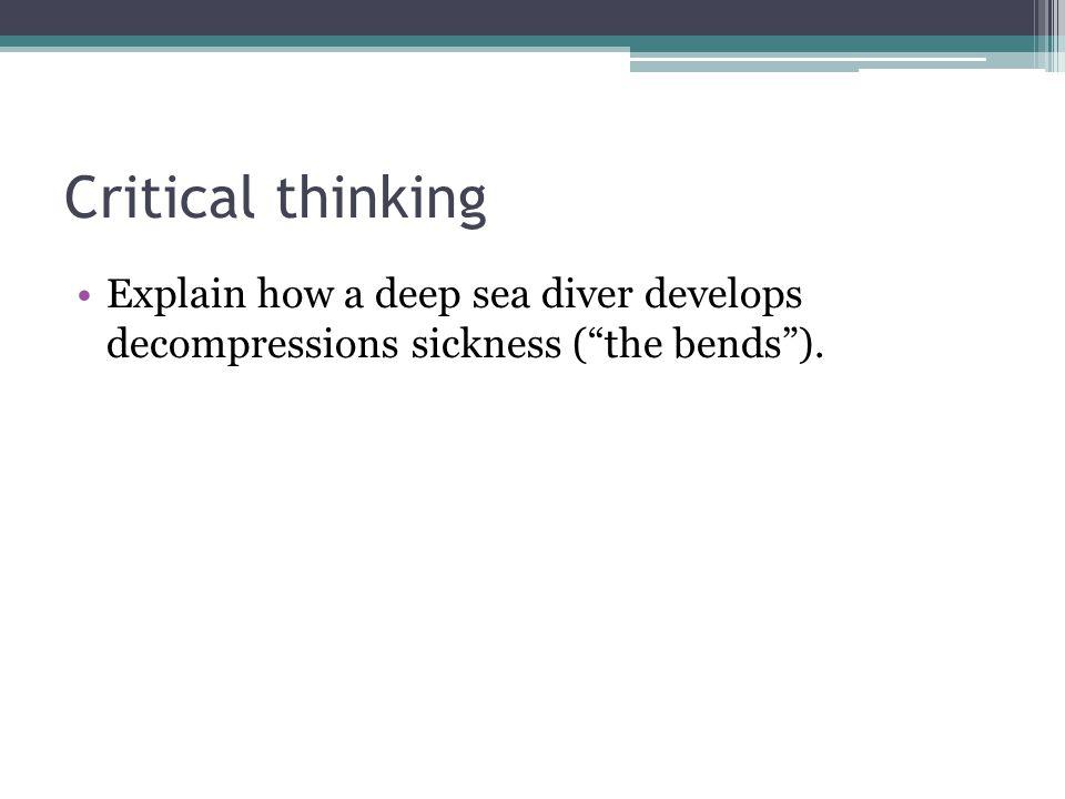 Critical thinking Explain how a deep sea diver develops decompressions sickness ( the bends ).