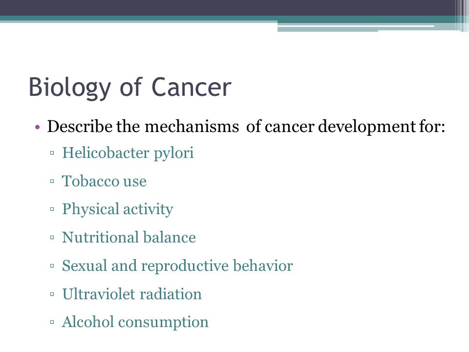 Biology of Cancer Describe the mechanisms of cancer development for: ▫Helicobacter pylori ▫Tobacco use ▫Physical activity ▫Nutritional balance ▫Sexual