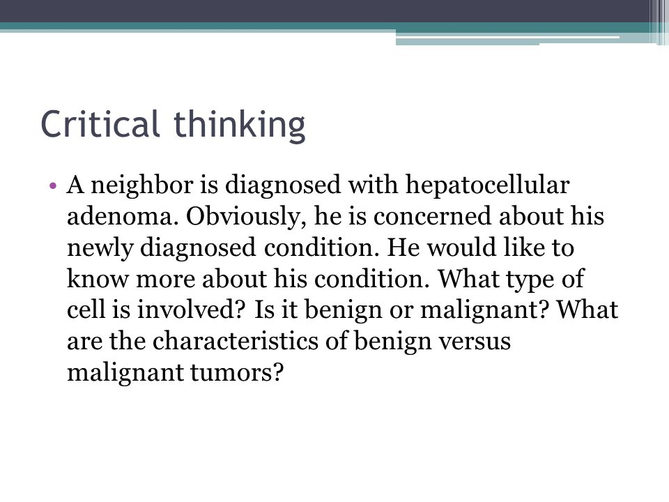 Critical thinking A neighbor is diagnosed with hepatocellular adenoma. Obviously, he is concerned about his newly diagnosed condition. He would like t