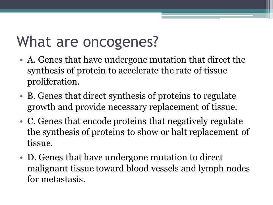 What are oncogenes? A. Genes that have undergone mutation that direct the synthesis of protein to accelerate the rate of tissue proliferation. B. Gene