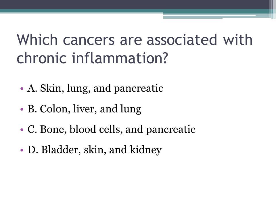 Which cancers are associated with chronic inflammation? A. Skin, lung, and pancreatic B. Colon, liver, and lung C. Bone, blood cells, and pancreatic D