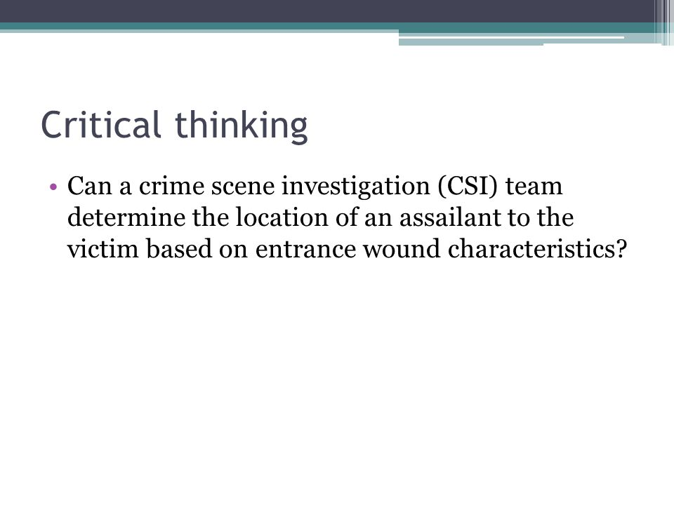 Critical thinking Can a crime scene investigation (CSI) team determine the location of an assailant to the victim based on entrance wound characterist