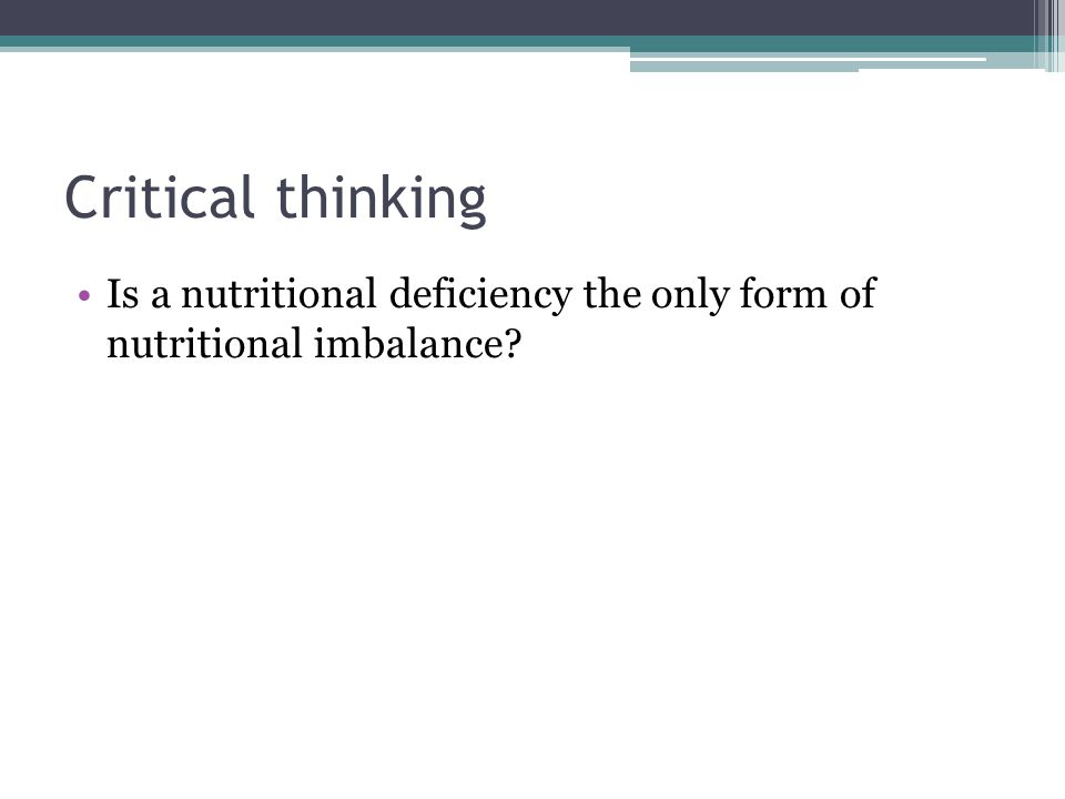 Critical thinking Is a nutritional deficiency the only form of nutritional imbalance?