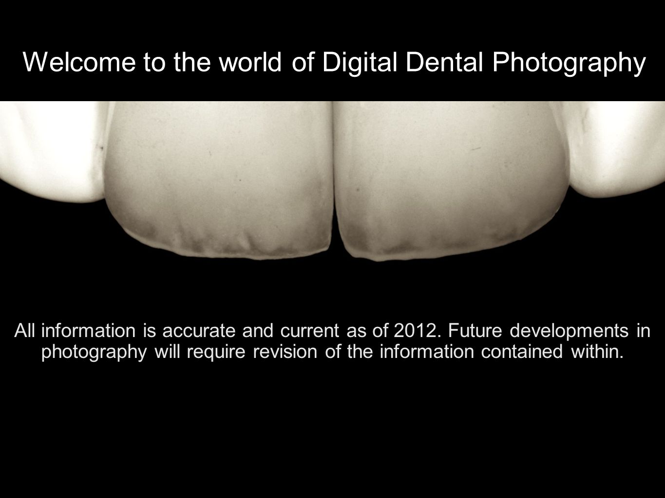 Welcome to the world of Digital Dental Photography All information is accurate and current as of 2012.