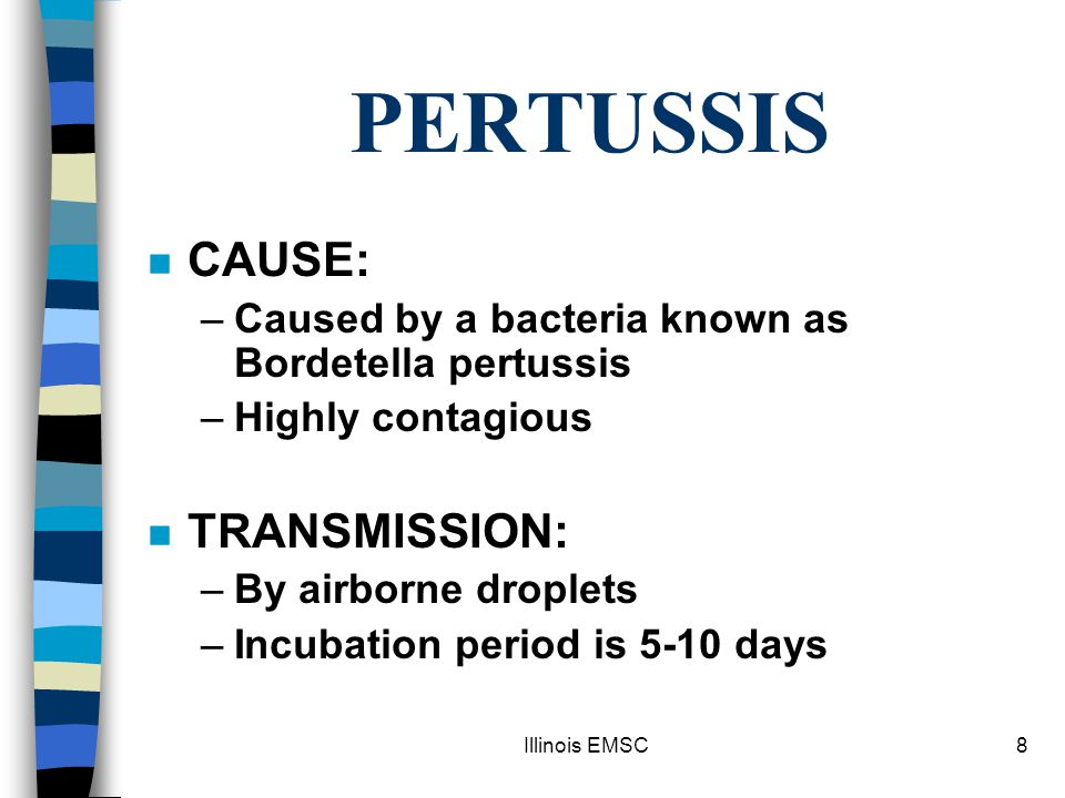 Illinois EMSC8 PERTUSSIS n CAUSE: –Caused by a bacteria known as Bordetella pertussis –Highly contagious n TRANSMISSION: –By airborne droplets –Incubation period is 5-10 days
