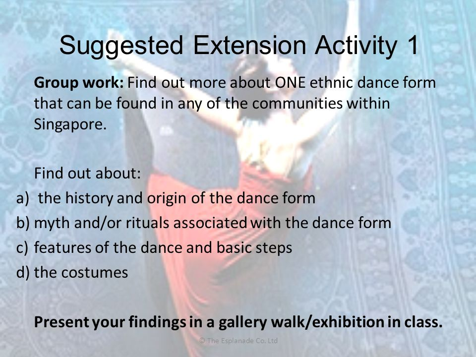 Suggested Extension Activity 1 Group work: Find out more about ONE ethnic dance form that can be found in any of the communities within Singapore. Fin