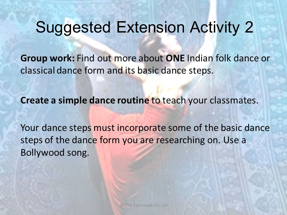 Suggested Extension Activity 2 Group work: Find out more about ONE Indian folk dance or classical dance form and its basic dance steps. Create a simpl