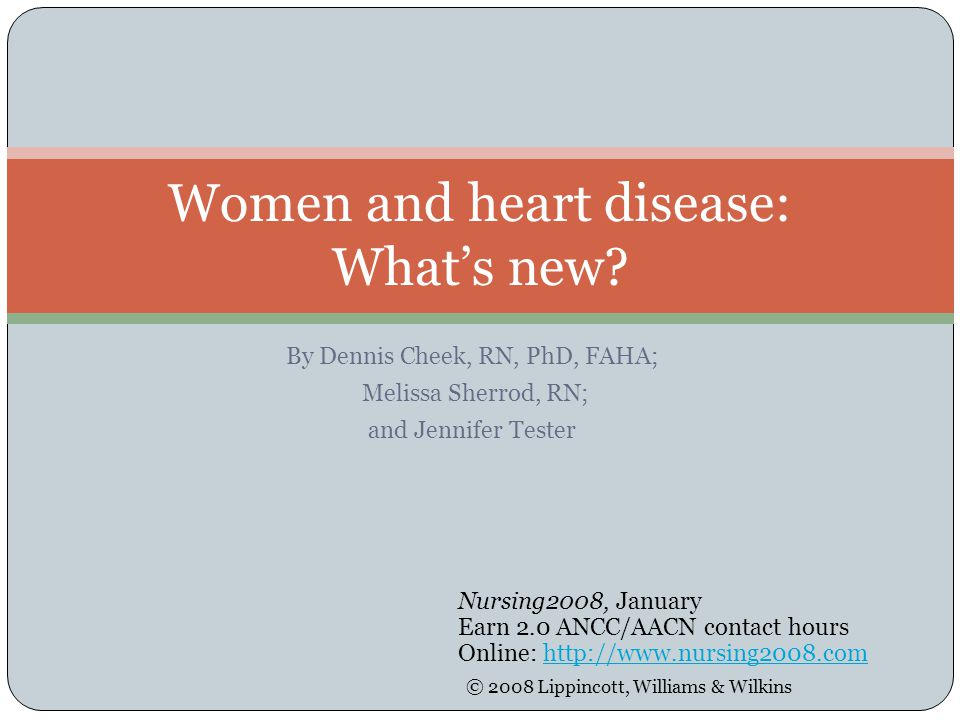 By Dennis Cheek, RN, PhD, FAHA; Melissa Sherrod, RN; and Jennifer Tester Women and heart disease: What's new? Nursing2008, January Earn 2.0 ANCC/AACN