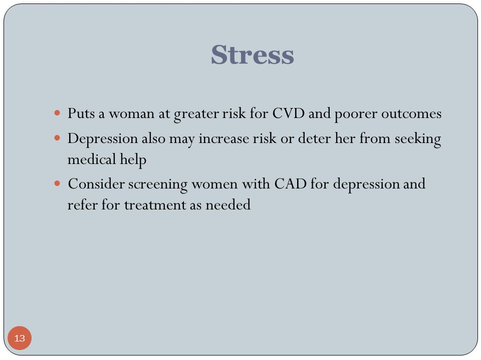 13 Stress Puts a woman at greater risk for CVD and poorer outcomes Depression also may increase risk or deter her from seeking medical help Consider screening women with CAD for depression and refer for treatment as needed