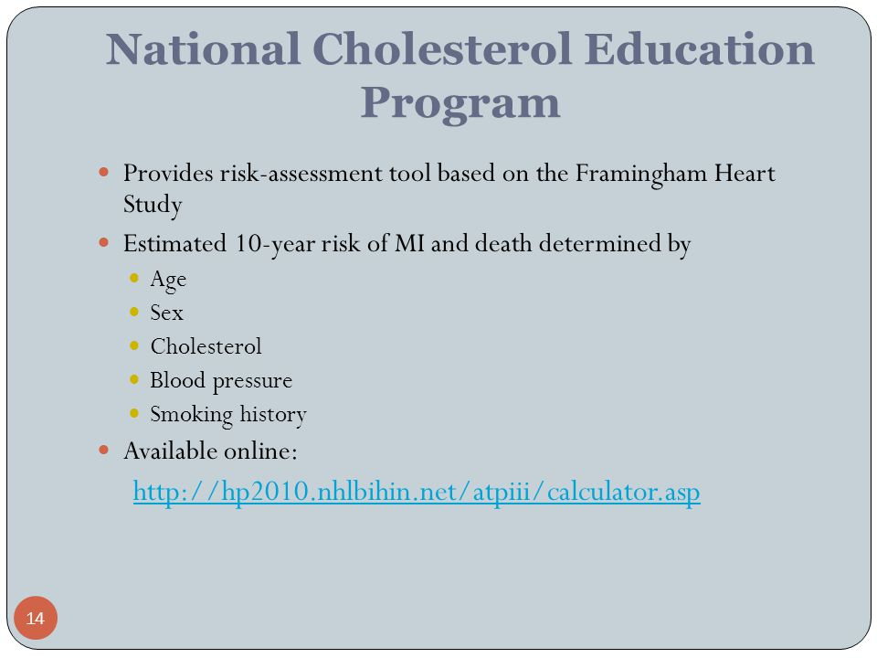 14 National Cholesterol Education Program Provides risk-assessment tool based on the Framingham Heart Study Estimated 10-year risk of MI and death determined by Age Sex Cholesterol Blood pressure Smoking history Available online: http://hp2010.nhlbihin.net/atpiii/calculator.asp