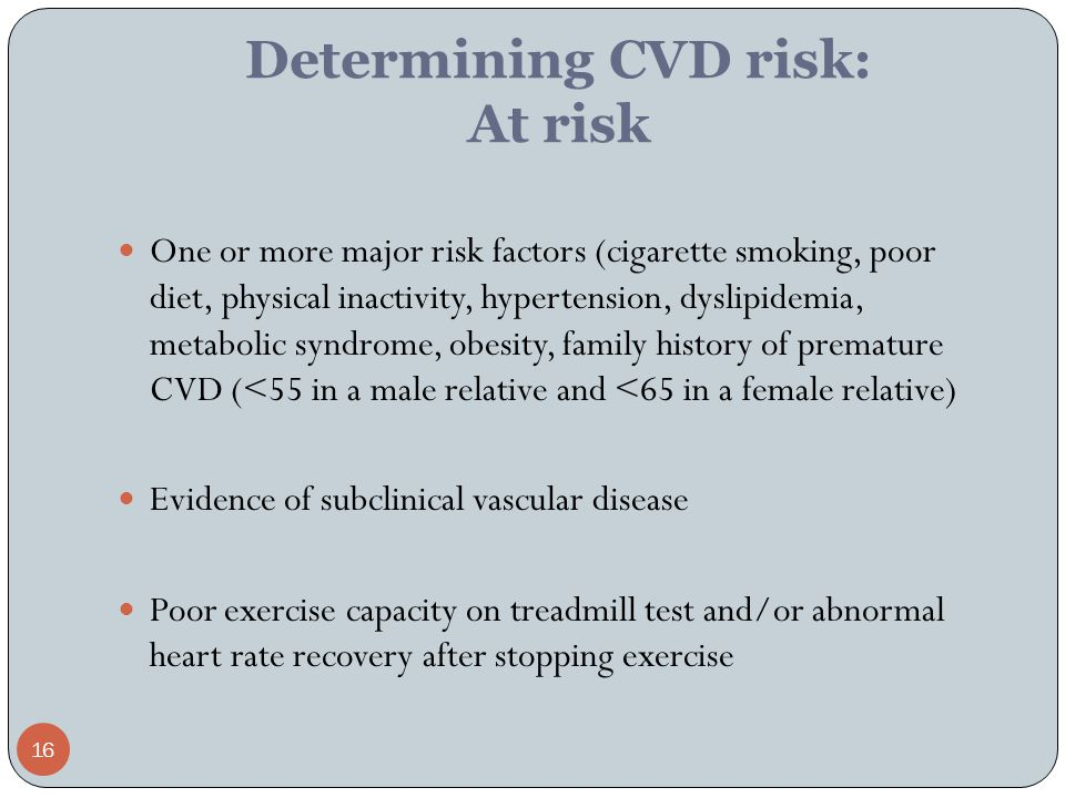 16 Determining CVD risk: At risk One or more major risk factors (cigarette smoking, poor diet, physical inactivity, hypertension, dyslipidemia, metabolic syndrome, obesity, family history of premature CVD (<55 in a male relative and <65 in a female relative) Evidence of subclinical vascular disease Poor exercise capacity on treadmill test and/or abnormal heart rate recovery after stopping exercise