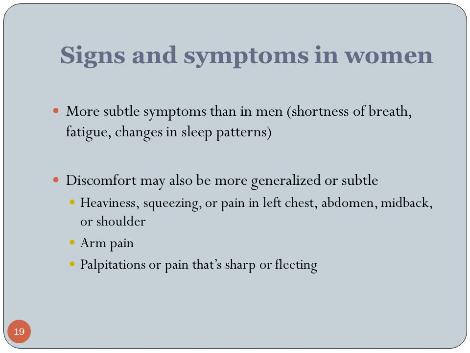 19 Signs and symptoms in women More subtle symptoms than in men (shortness of breath, fatigue, changes in sleep patterns) Discomfort may also be more