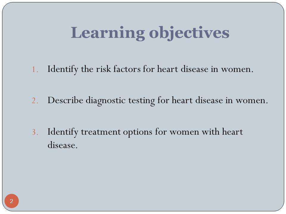 2 Learning objectives 1. Identify the risk factors for heart disease in women.