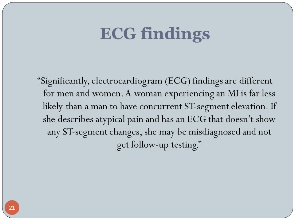 """21 ECG findings """"Significantly, electrocardiogram (ECG) findings are different for men and women. A woman experiencing an MI is far less likely than a"""